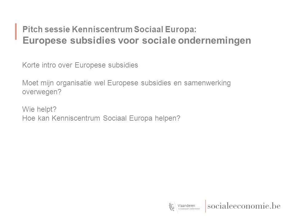 Pitch sessie Kenniscentrum Sociaal Europa: Europese subsidies voor sociale ondernemingen Korte intro over Europese subsidies Moet mijn organisatie wel