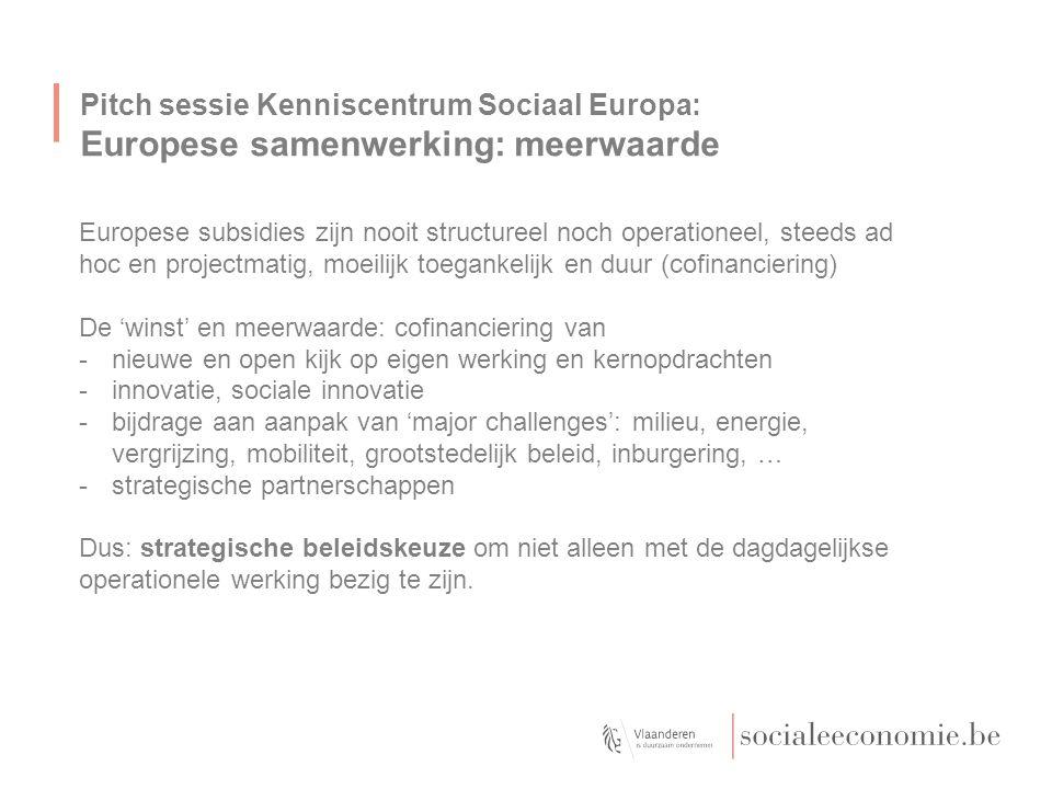 Pitch sessie Kenniscentrum Sociaal Europa: Tools voor de sociale economie E-learning Europese subsidies voor de sociale economie: wegwijs in projectontwikkeling op http://www.socialeeconomie.be/kcsehttp://www.socialeeconomie.be/kcse Website www.kcse.eu:www.kcse.eu -Overzicht van relevante EU fondsen voor de sociale economie -Actualiteitsinformatie: calls, events, partner search, werkprogramma's, contactadressen -'EuropaService': mail alert on time Coaching bij projectontwikkeling -Kennismakingstraject -Begeleiding projectontwikkeling (analyse projectidee, detectie subsidieprogramma's, uitwerken partnerschap, …) -Partnersearch en EU-netwerking (online template partnersearch)