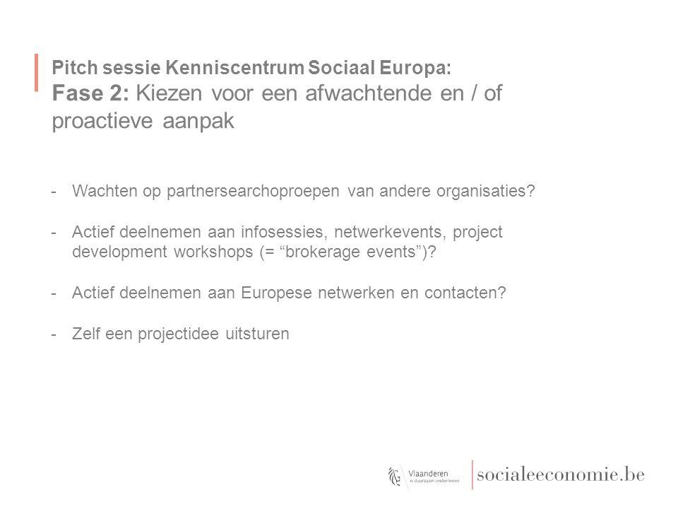 Pitch sessie Kenniscentrum Sociaal Europa: van Fase 2 naar Fase 3 Door permanente screening, detectie en creatie van opportuniteiten -heb je een projectidee van een buitenlandse partner gevonden -heb je een subsidie call (of minstens programma) gespot voor jouw projectidee en een aantal organisaties uit je Europees netwerk zijn bereid om mee te stappen -en het is duidelijk wie de promotor zal zijn en wie de pen vasthoudt om het dossier uit te schrijven Dan kan je starten met fase 3: de projectindiening