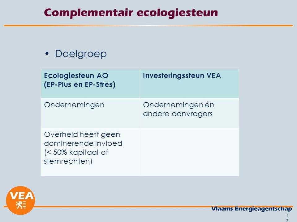 Complementair ecologiesteun Doelgroep 17 Ecologiesteun AO (EP-Plus en EP-Stres) Investeringssteun VEA OndernemingenOndernemingen én andere aanvragers Overheid heeft geen dominerende invloed (< 50% kapitaal of stemrechten)