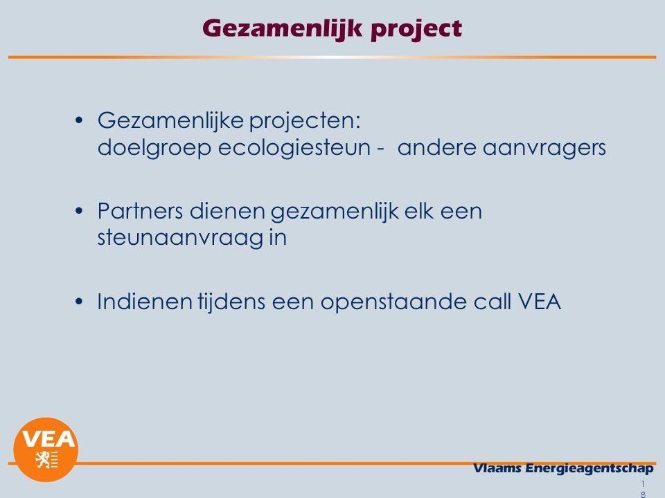 Gezamenlijk project Gezamenlijke projecten: doelgroep ecologiesteun - andere aanvragers Partners dienen gezamenlijk elk een steunaanvraag in Indienen tijdens een openstaande call VEA 18