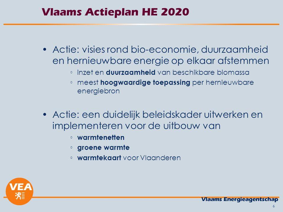 Vlaams Actieplan HE 2020 Actie: visies rond bio-economie, duurzaamheid en hernieuwbare energie op elkaar afstemmen ◦inzet en duurzaamheid van beschikbare biomassa ◦meest hoogwaardige toepassing per hernieuwbare energiebron Actie: een duidelijk beleidskader uitwerken en implementeren voor de uitbouw van ◦ warmtenetten ◦ groene warmte ◦ warmtekaart voor Vlaanderen 6