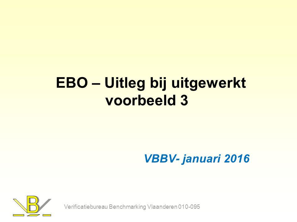 EBO – Uitleg bij uitgewerkt voorbeeld 3 VBBV- januari 2016 Verificatiebureau Benchmarking Vlaanderen 010-095