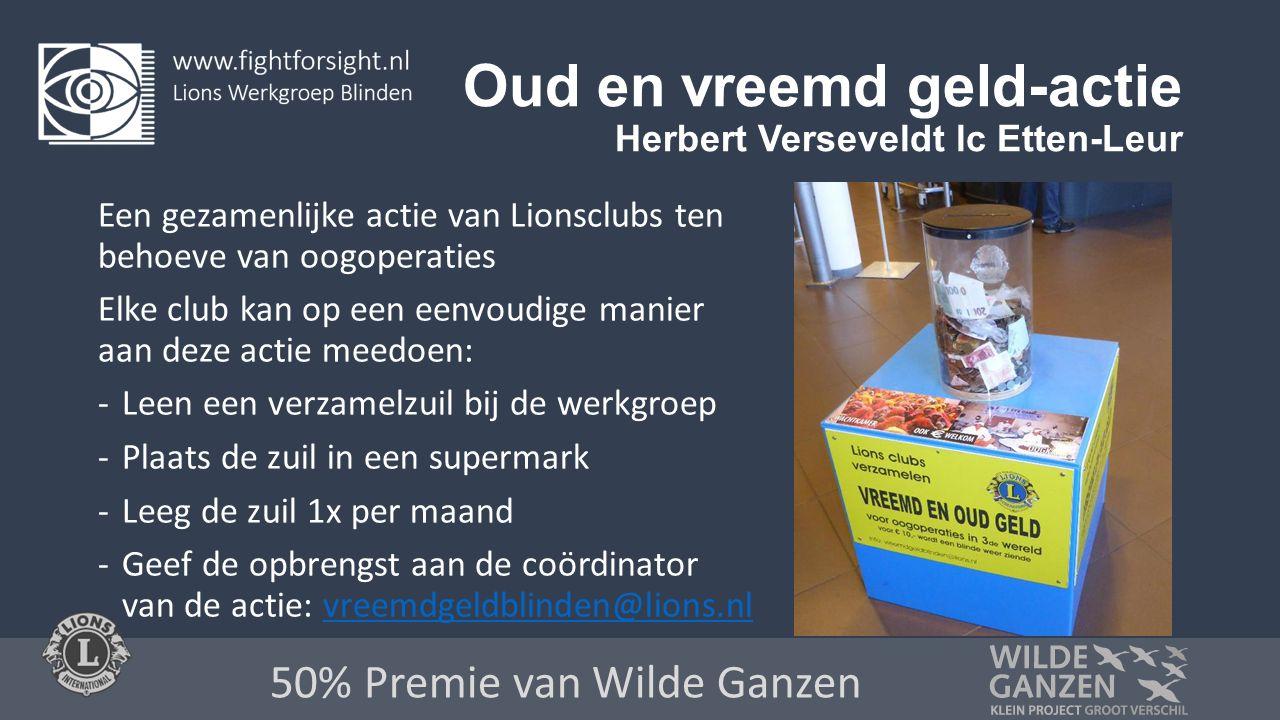 Oud en vreemd geld-actie Herbert Verseveldt lc Etten-Leur Een gezamenlijke actie van Lionsclubs ten behoeve van oogoperaties Elke club kan op een eenvoudige manier aan deze actie meedoen: -Leen een verzamelzuil bij de werkgroep -Plaats de zuil in een supermark -Leeg de zuil 1x per maand -Geef de opbrengst aan de coördinator van de actie: vreemdgeldblinden@lions.nlvreemdgeldblinden@lions.nl 50% Premie van Wilde Ganzen