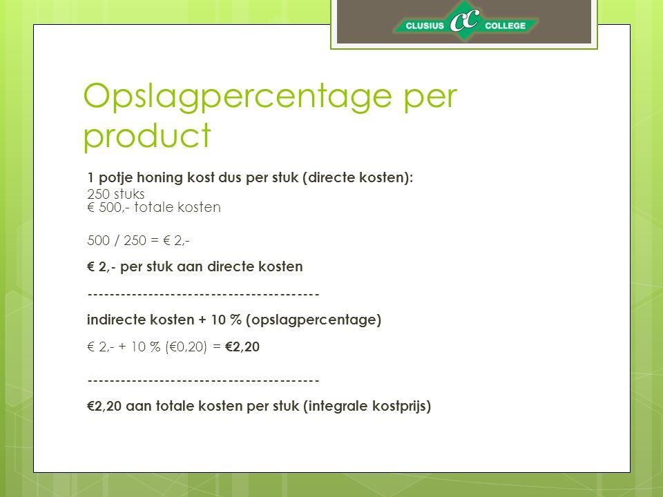 Opslagpercentage per product 1 potje honing kost dus per stuk (directe kosten): 250 stuks € 500,- totale kosten 500 / 250 = € 2,- € 2,- per stuk aan directe kosten ----------------------------------------- indirecte kosten + 10 % (opslagpercentage) € 2,- + 10 % (€0,20) = €2,20 ----------------------------------------- €2,20 aan totale kosten per stuk (integrale kostprijs)