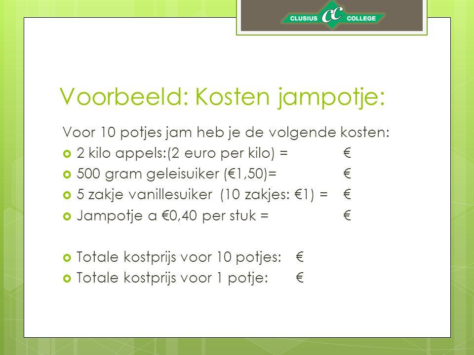 Voorbeeld: Kosten jampotje: Voor 10 potjes jam heb je de volgende kosten:  2 kilo appels:(2 euro per kilo) =€  500 gram geleisuiker (€1,50)=€  5 zakje vanillesuiker (10 zakjes: €1) =€  Jampotje a €0,40 per stuk =€  Totale kostprijs voor 10 potjes:€  Totale kostprijs voor 1 potje:€