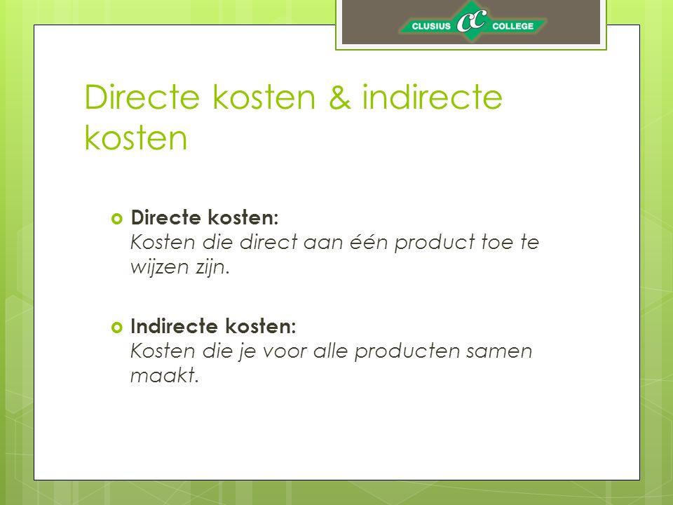 Directe kosten & indirecte kosten  Directe kosten: Kosten die direct aan één product toe te wijzen zijn.  Indirecte kosten: Kosten die je voor alle