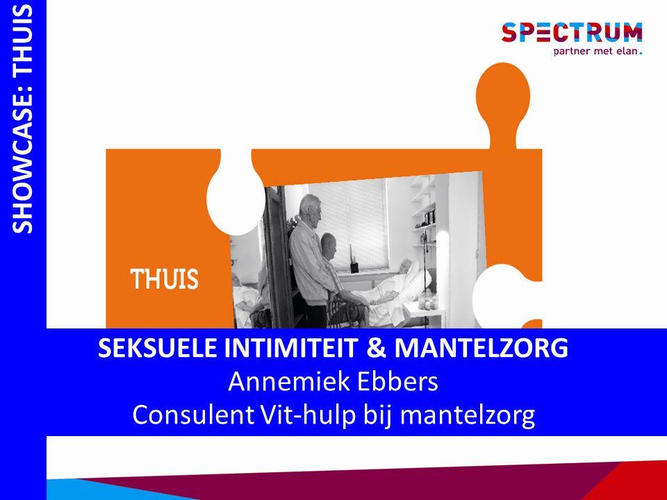SHOWCASE: THUIS SEKSUELE INTIMITEIT & MANTELZORG Annemiek Ebbers Consulent Vit-hulp bij mantelzorg