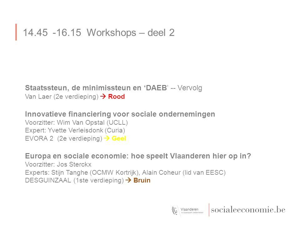14.45-16.15 Workshops – deel 2 Staatssteun, de minimissteun en 'DAEB' -- Vervolg Van Laer (2e verdieping)  Rood Innovatieve financiering voor sociale ondernemingen Voorzitter: Wim Van Opstal (UCLL) Expert: Yvette Verleisdonk (Curia) EVORA 2 (2e verdieping)  Geel Europa en sociale economie: hoe speelt Vlaanderen hier op in.