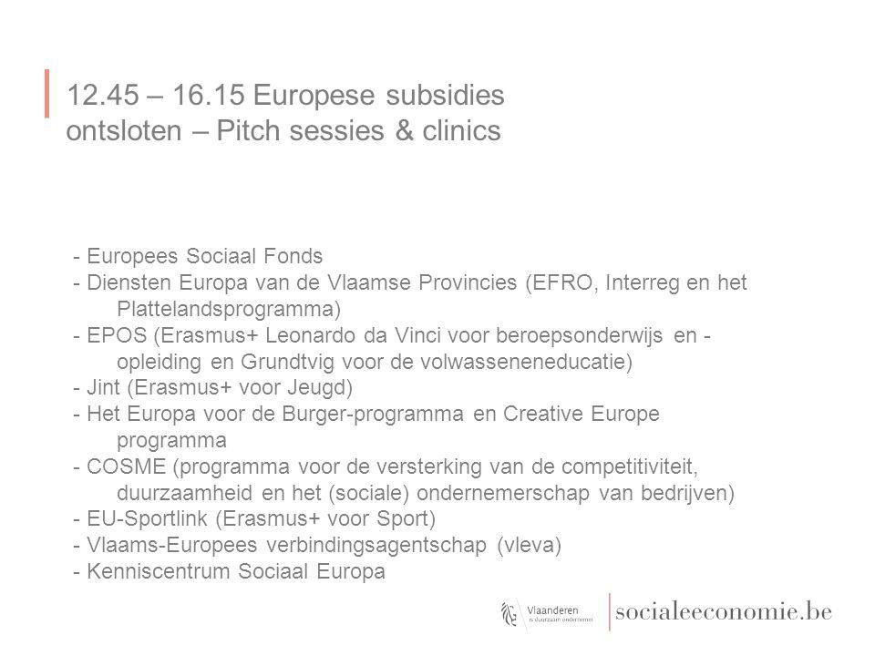 12.45 – 16.15 Europese subsidies ontsloten – Pitch sessies & clinics - Europees Sociaal Fonds - Diensten Europa van de Vlaamse Provincies (EFRO, Interreg en het Plattelandsprogramma) - EPOS (Erasmus+ Leonardo da Vinci voor beroepsonderwijs en - opleiding en Grundtvig voor de volwasseneneducatie) - Jint (Erasmus+ voor Jeugd) - Het Europa voor de Burger-programma en Creative Europe programma - COSME (programma voor de versterking van de competitiviteit, duurzaamheid en het (sociale) ondernemerschap van bedrijven) - EU-Sportlink (Erasmus+ voor Sport) - Vlaams-Europees verbindingsagentschap (vleva) - Kenniscentrum Sociaal Europa