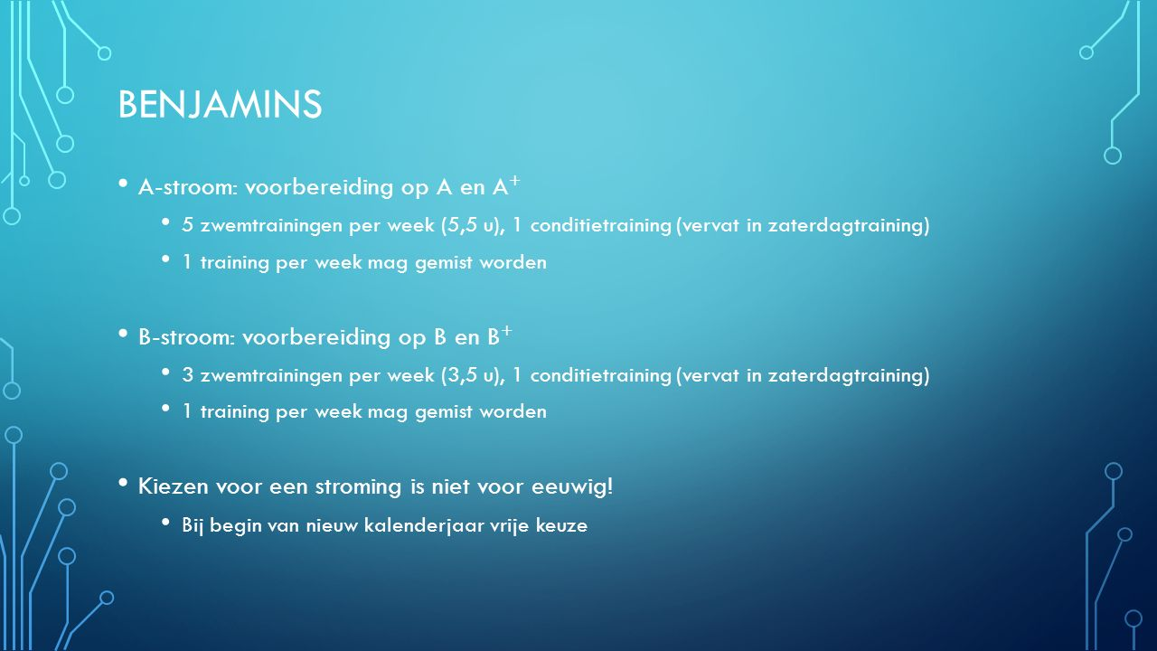 BENJAMINS A-stroom: voorbereiding op A en A + 5 zwemtrainingen per week (5,5 u), 1 conditietraining (vervat in zaterdagtraining) 1 training per week mag gemist worden B-stroom: voorbereiding op B en B + 3 zwemtrainingen per week (3,5 u), 1 conditietraining (vervat in zaterdagtraining) 1 training per week mag gemist worden Kiezen voor een stroming is niet voor eeuwig.