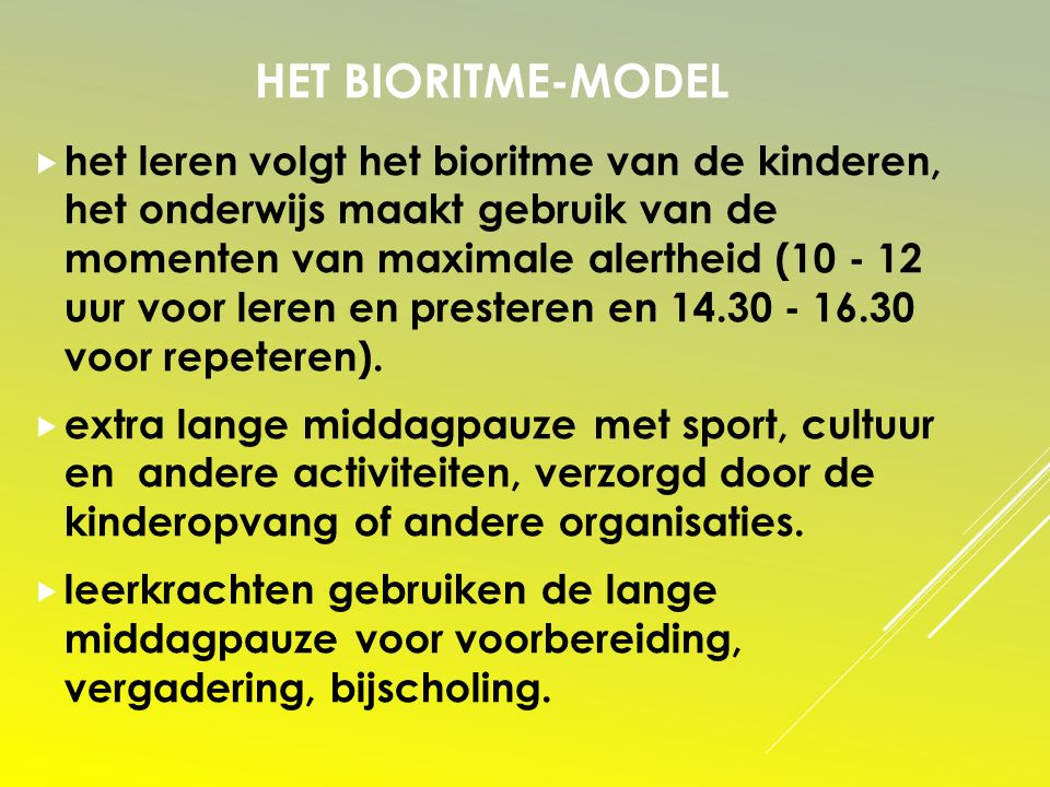 HET BIORITME-MODEL  het leren volgt het bioritme van de kinderen, het onderwijs maakt gebruik van de momenten van maximale alertheid (10 - 12 uur voor leren en presteren en 14.30 - 16.30 voor repeteren).