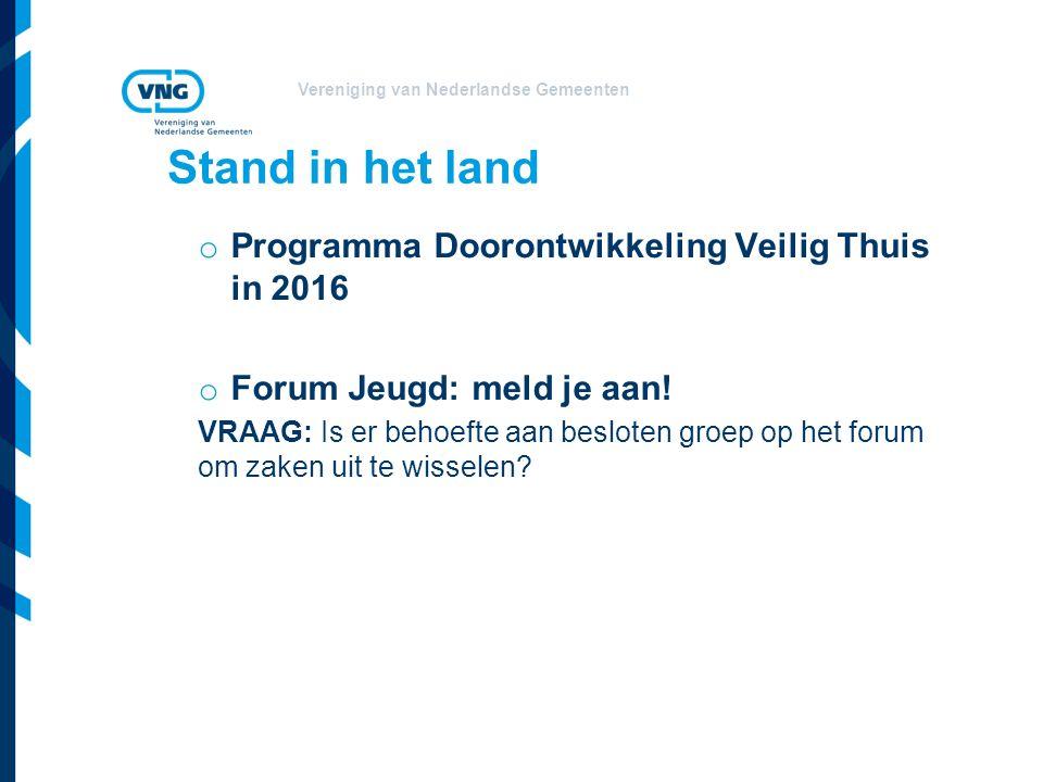 Vereniging van Nederlandse Gemeenten Stand in het land o Programma Doorontwikkeling Veilig Thuis in 2016 o Forum Jeugd: meld je aan.