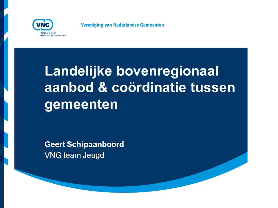 Landelijke bovenregionaal aanbod & coördinatie tussen gemeenten Geert Schipaanboord VNG team Jeugd