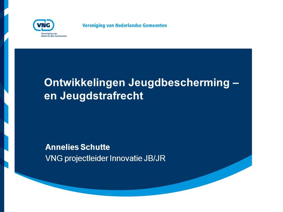 Ontwikkelingen Jeugdbescherming – en Jeugdstrafrecht Annelies Schutte VNG projectleider Innovatie JB/JR