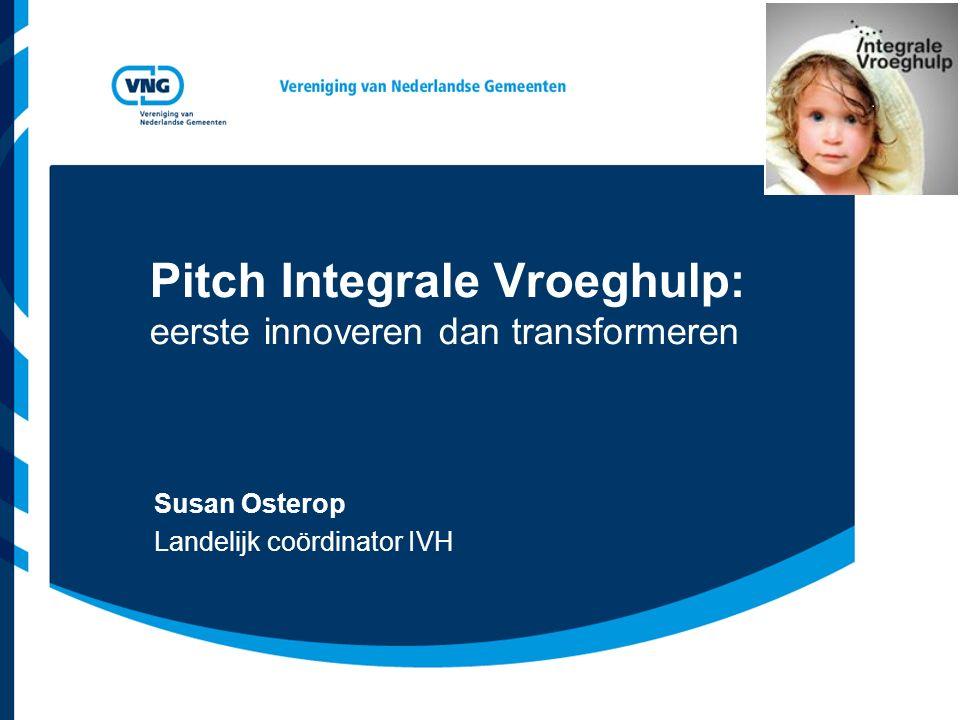 Pitch Integrale Vroeghulp: eerste innoveren dan transformeren Susan Osterop Landelijk coördinator IVH