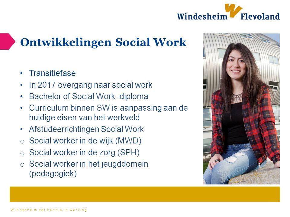 Windesheim zet kennis in werking Ontwikkelingen Social Work Transitiefase In 2017 overgang naar social work Bachelor of Social Work -diploma Curriculu