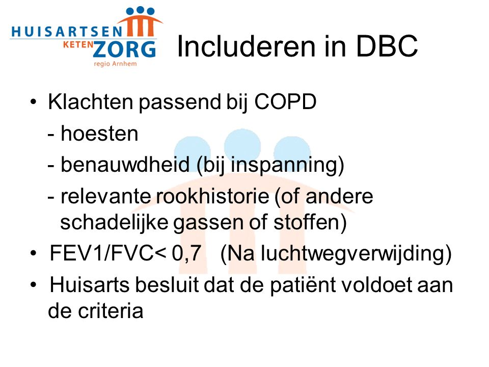 Includeren in DBC Klachten passend bij COPD - hoesten - benauwdheid (bij inspanning) - relevante rookhistorie (of andere schadelijke gassen of stoffen) FEV1/FVC< 0,7 (Na luchtwegverwijding) Huisarts besluit dat de patiënt voldoet aan de criteria