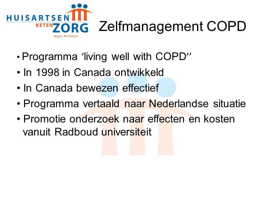 Programma ' living well with COPD '' In 1998 in Canada ontwikkeld In Canada bewezen effectief Programma vertaald naar Nederlandse situatie Promotie onderzoek naar effecten en kosten vanuit Radboud universiteit Zelfmanagement COPD
