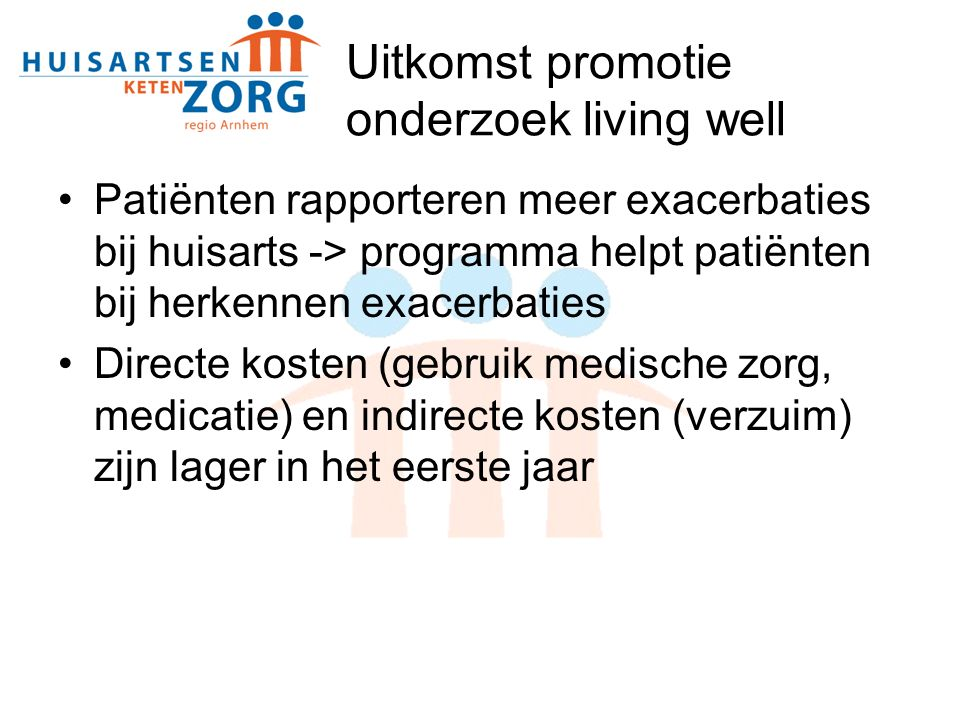 Uitkomst promotie onderzoek living well Patiënten rapporteren meer exacerbaties bij huisarts -> programma helpt patiënten bij herkennen exacerbaties Directe kosten (gebruik medische zorg, medicatie) en indirecte kosten (verzuim) zijn lager in het eerste jaar