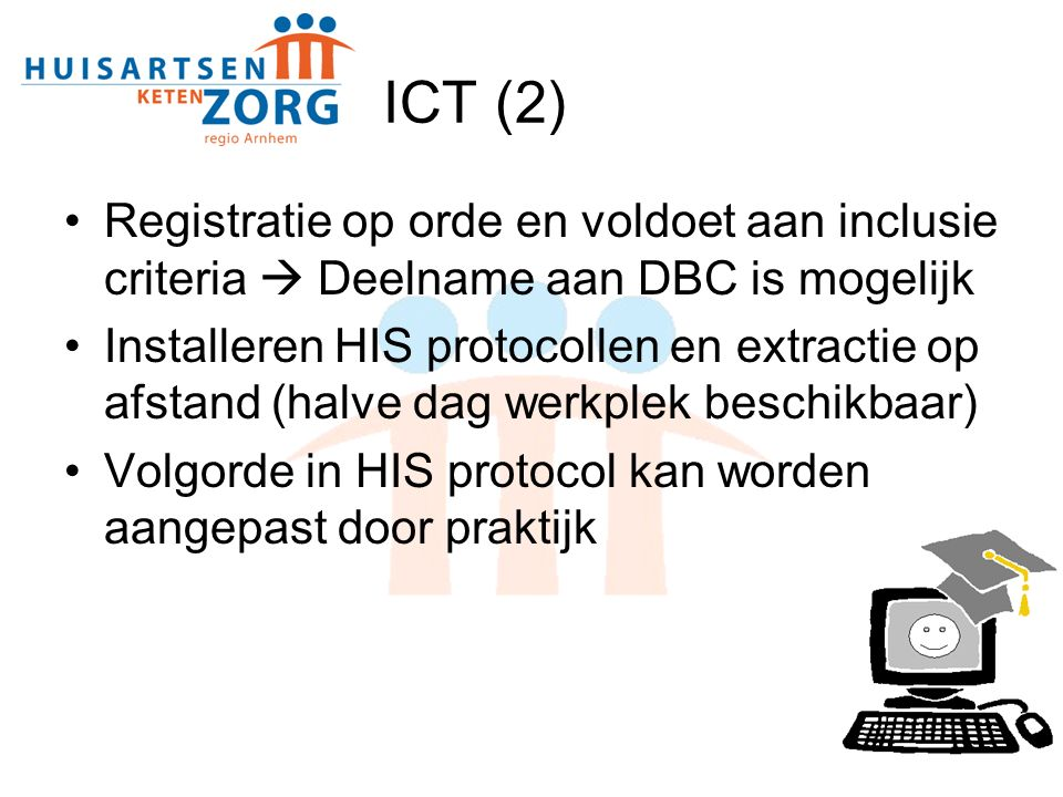ICT (2) Registratie op orde en voldoet aan inclusie criteria  Deelname aan DBC is mogelijk Installeren HIS protocollen en extractie op afstand (halve dag werkplek beschikbaar) Volgorde in HIS protocol kan worden aangepast door praktijk