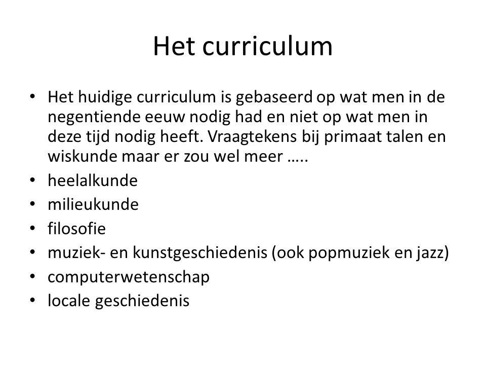 Het curriculum Het huidige curriculum is gebaseerd op wat men in de negentiende eeuw nodig had en niet op wat men in deze tijd nodig heeft.