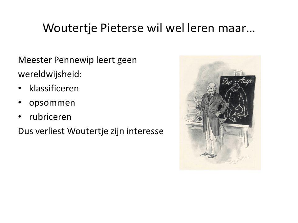 Woutertje Pieterse wil wel leren maar… Meester Pennewip leert geen wereldwijsheid: klassificeren opsommen rubriceren Dus verliest Woutertje zijn interesse