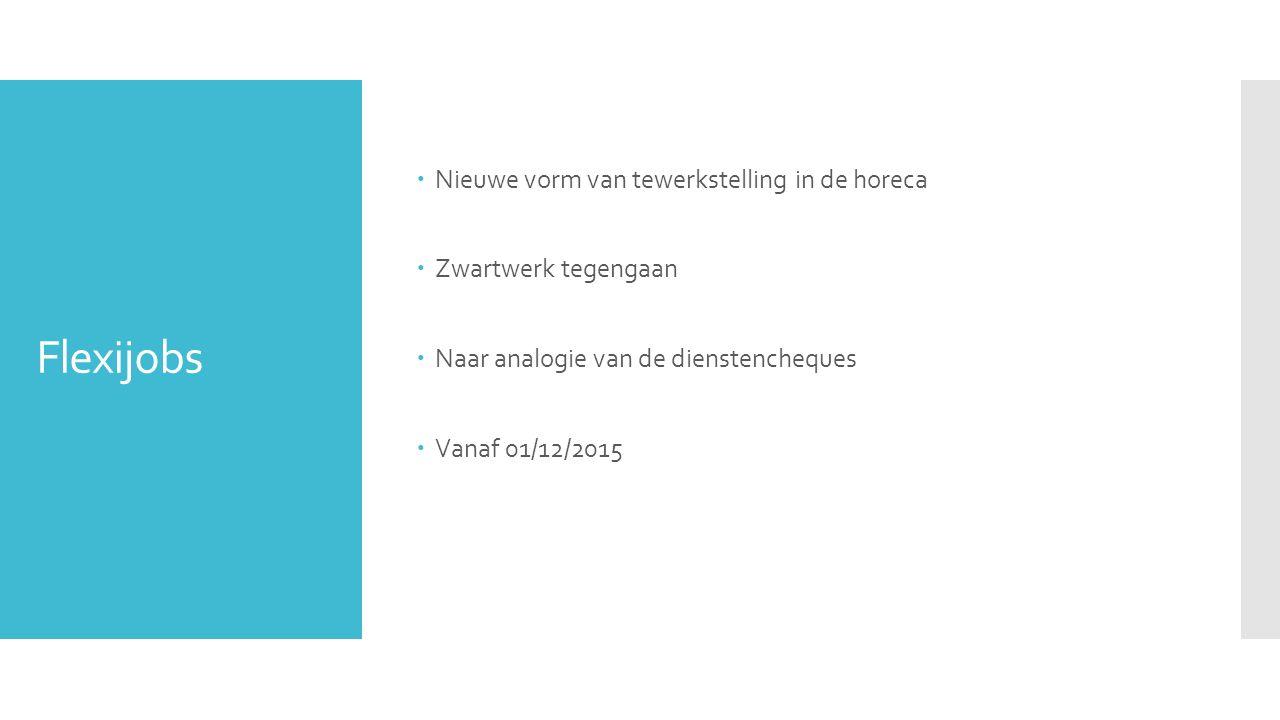 Flexijobs  Nieuwe vorm van tewerkstelling in de horeca  Zwartwerk tegengaan  Naar analogie van de dienstencheques  Vanaf 01/12/2015