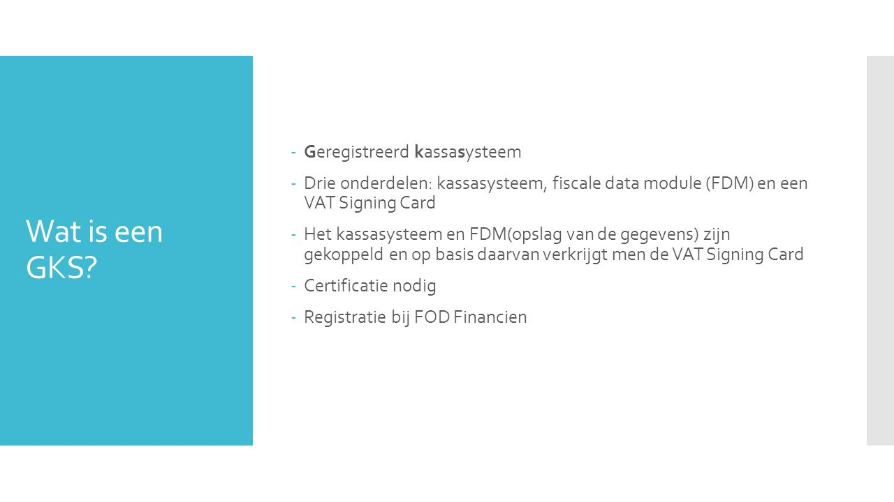 Wat is een GKS? -Geregistreerd kassasysteem -Drie onderdelen: kassasysteem, fiscale data module (FDM) en een VAT Signing Card -Het kassasysteem en FDM