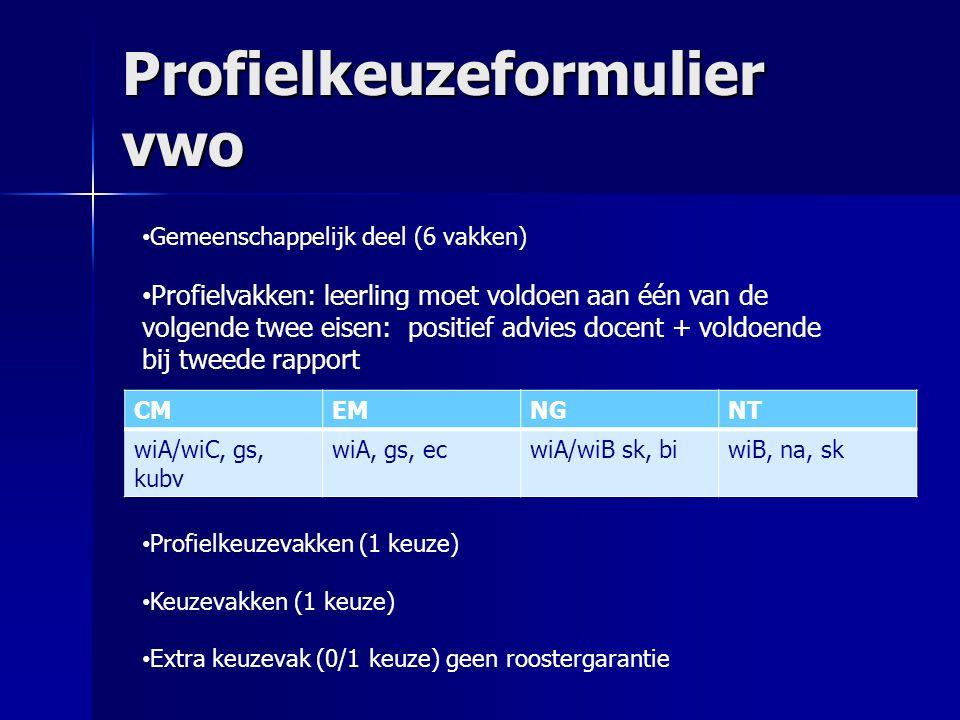 Profielkeuzeformulier vwo CMEMNGNT wiA/wiC, gs, kubv wiA, gs, ecwiA/wiB sk, biwiB, na, sk Gemeenschappelijk deel (6 vakken) Profielvakken: leerling moet voldoen aan één van de volgende twee eisen: positief advies docent + voldoende bij tweede rapport Profielkeuzevakken (1 keuze) Keuzevakken (1 keuze) Extra keuzevak (0/1 keuze) geen roostergarantie