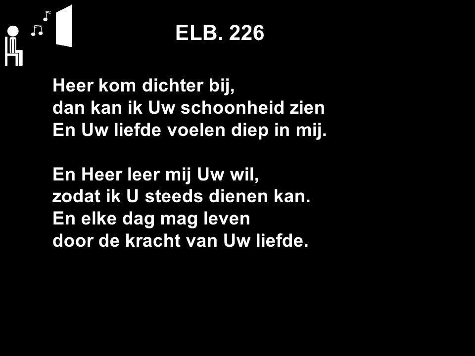 ELB. 226 Heer kom dichter bij, dan kan ik Uw schoonheid zien En Uw liefde voelen diep in mij.