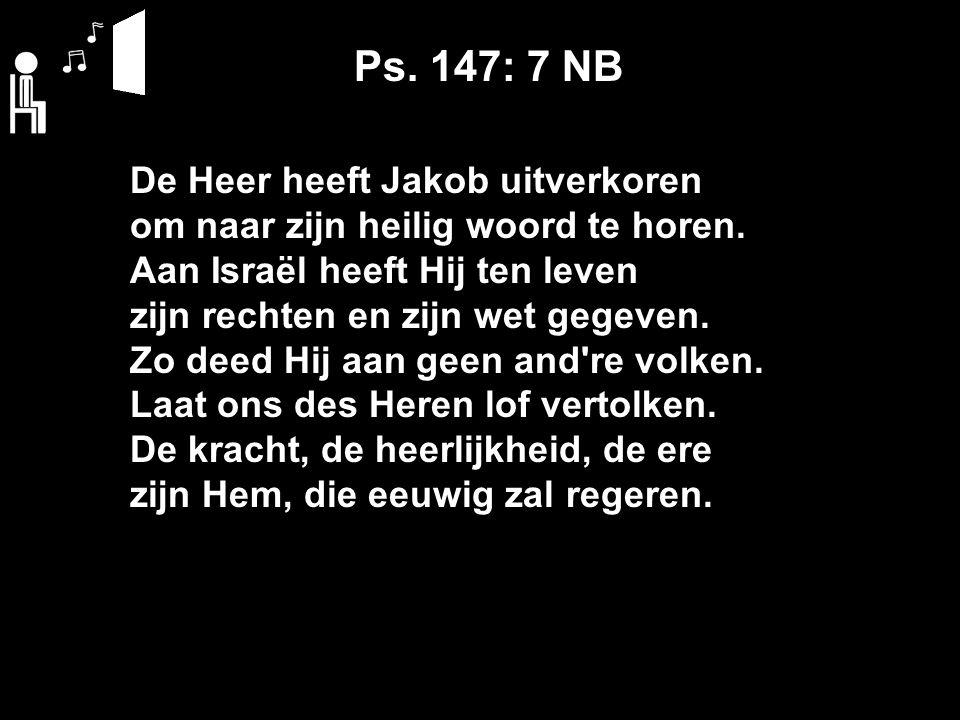 Ps. 147: 7 NB De Heer heeft Jakob uitverkoren om naar zijn heilig woord te horen.