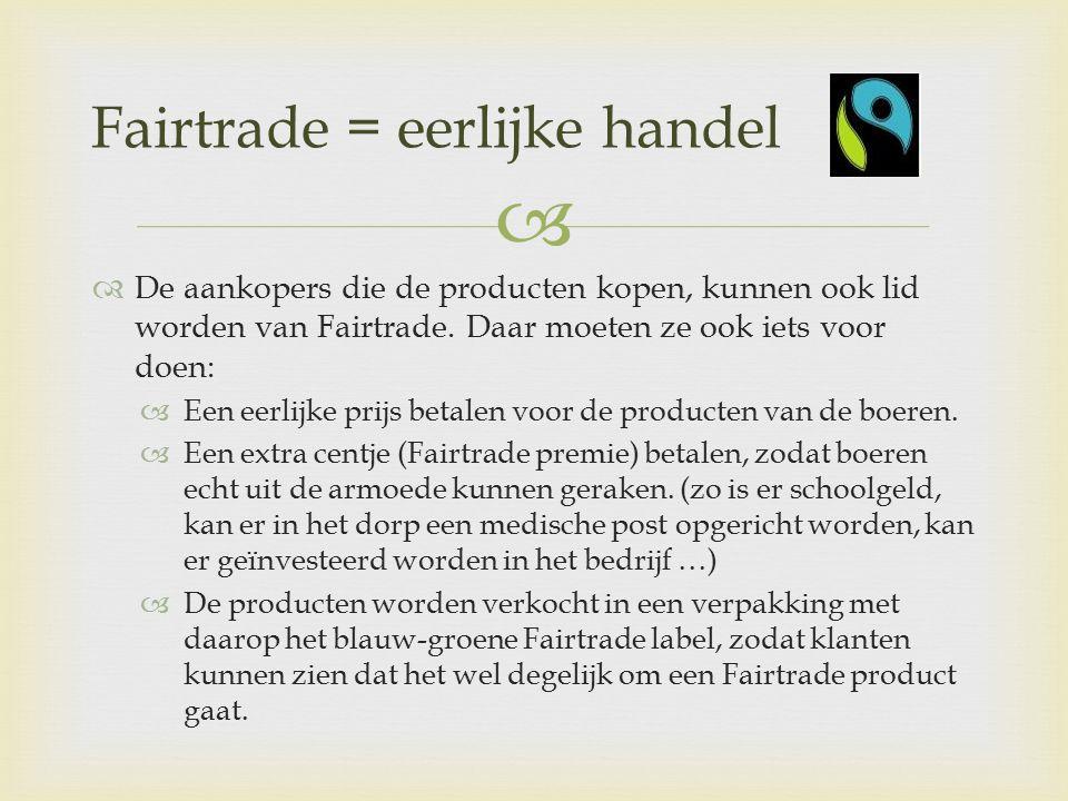   De aankopers die de producten kopen, kunnen ook lid worden van Fairtrade.