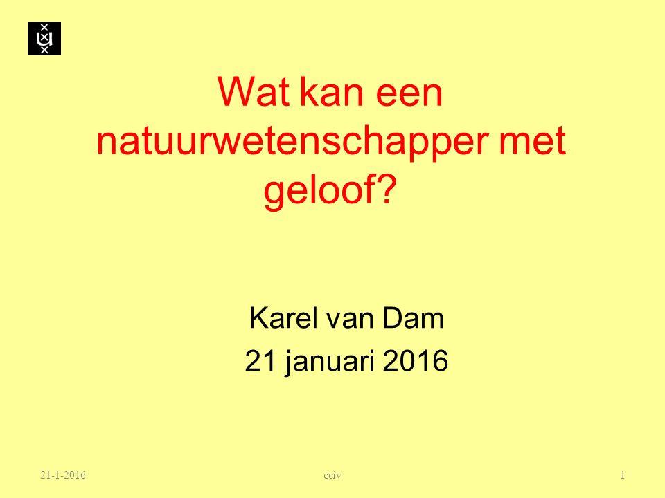 21-1-2016 Wat kan een natuurwetenschapper met geloof? Karel van Dam 21 januari 2016 1 cciv