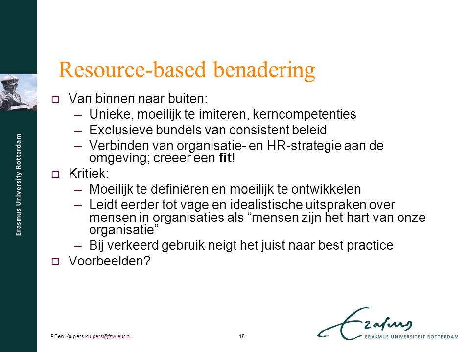 © Ben Kuipers kuipers@fsw.eur.nl15kuipers@fsw.eur.nl Resource-based benadering  Van binnen naar buiten: –Unieke, moeilijk te imiteren, kerncompetenties –Exclusieve bundels van consistent beleid –Verbinden van organisatie- en HR-strategie aan de omgeving; creëer een fit.