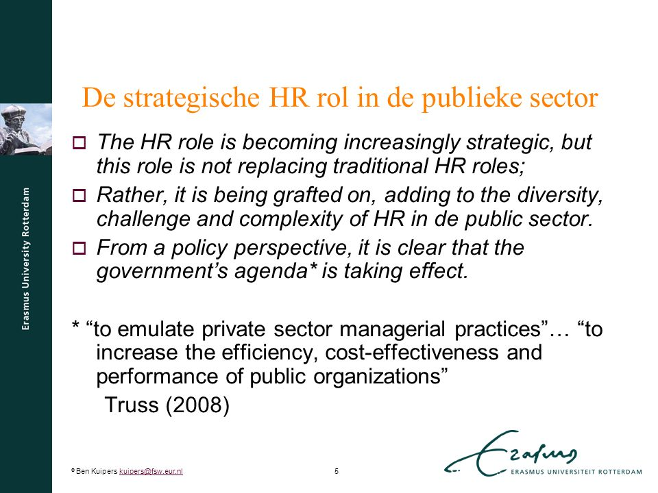 © Ben Kuipers kuipers@fsw.eur.nl5kuipers@fsw.eur.nl De strategische HR rol in de publieke sector  The HR role is becoming increasingly strategic, but this role is not replacing traditional HR roles;  Rather, it is being grafted on, adding to the diversity, challenge and complexity of HR in de public sector.