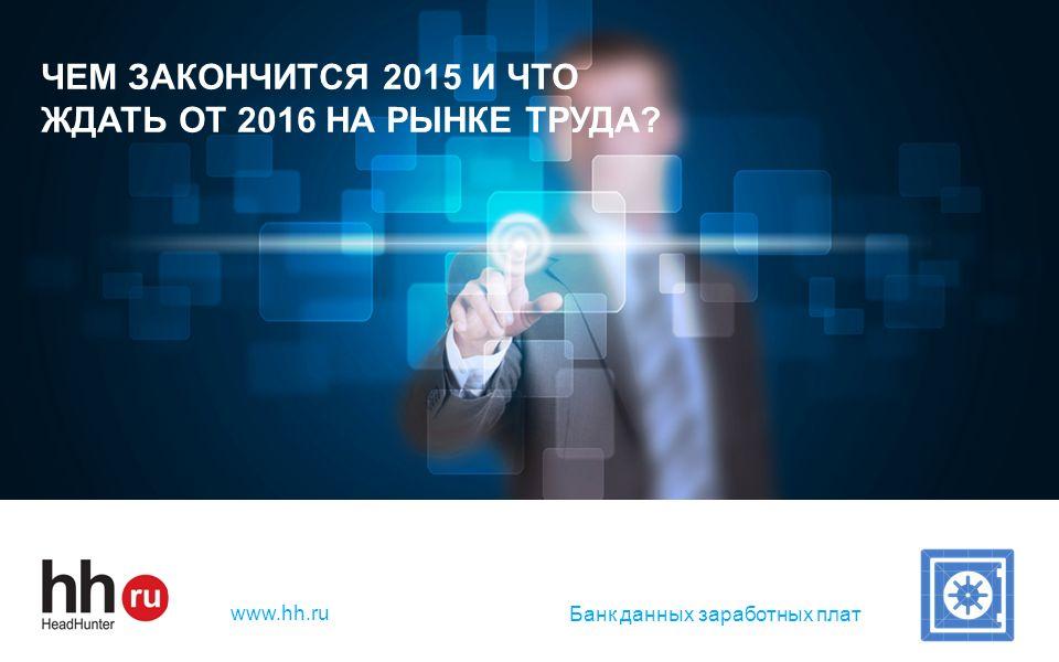 hh.ru — лидер среди онлайн – ресурсов для поиска работы и найма персонала www.hh.ru ЧЕМ ЗАКОНЧИТСЯ 2015 И ЧТО ЖДАТЬ ОТ 2016 НА РЫНКЕ ТРУДА? Банк данны