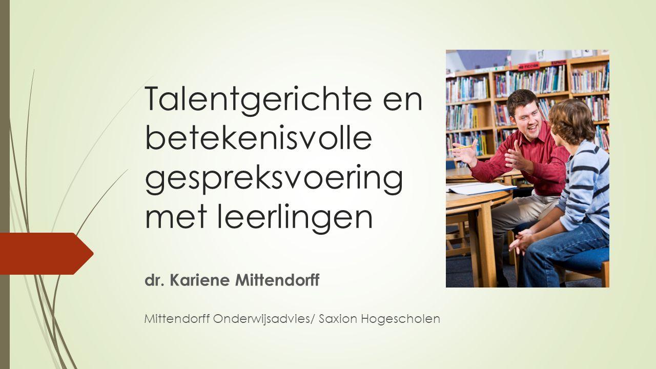 Talentgerichte en betekenisvolle gespreksvoering met leerlingen dr. Kariene Mittendorff Mittendorff Onderwijsadvies/ Saxion Hogescholen