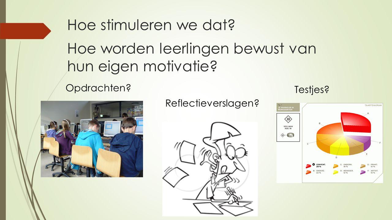 Hoe stimuleren we dat? Opdrachten? Reflectieverslagen? Testjes? Hoe worden leerlingen bewust van hun eigen motivatie?