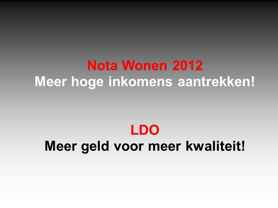 Nota Wonen 2012 Meer hoge inkomens aantrekken! LDO Meer geld voor meer kwaliteit!