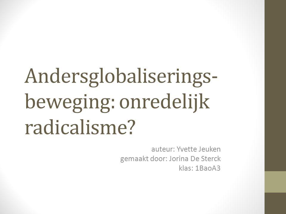 Andersglobaliserings- beweging: onredelijk radicalisme? auteur: Yvette Jeuken gemaakt door: Jorina De Sterck klas: 1BaoA3