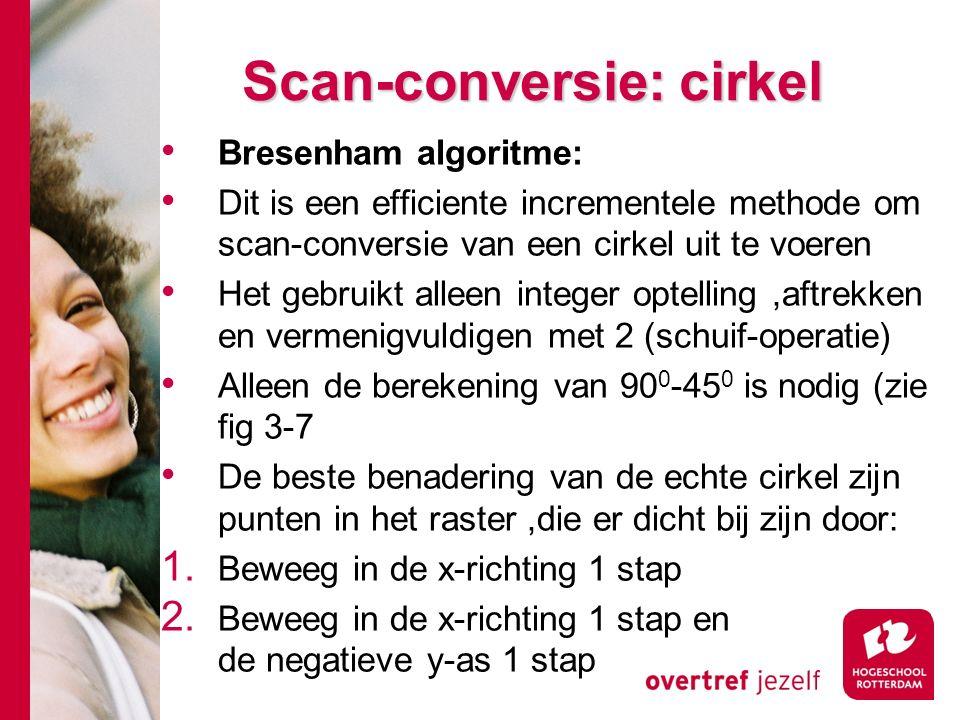 Scan-conversie: cirkel Bresenham algoritme: Dit is een efficiente incrementele methode om scan-conversie van een cirkel uit te voeren Het gebruikt alleen integer optelling,aftrekken en vermenigvuldigen met 2 (schuif-operatie) Alleen de berekening van 90 0 -45 0 is nodig (zie fig 3-7 De beste benadering van de echte cirkel zijn punten in het raster,die er dicht bij zijn door: 1.