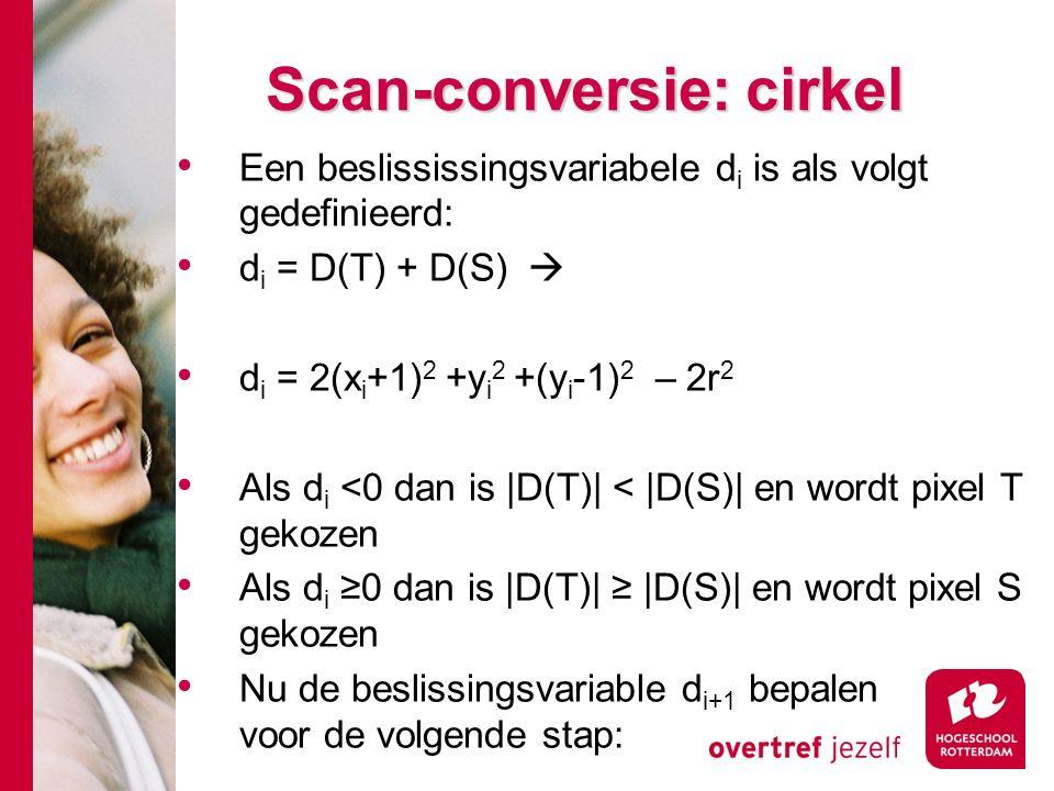 Scan-conversie: cirkel Een beslississingsvariabele d i is als volgt gedefinieerd: d i = D(T) + D(S)  d i = 2(x i +1) 2 +y i 2 +(y i -1) 2 – 2r 2 Als d i <0 dan is |D(T)| < |D(S)| en wordt pixel T gekozen Als d i ≥0 dan is |D(T)| ≥ |D(S)| en wordt pixel S gekozen Nu de beslissingsvariable d i+1 bepalen voor de volgende stap:
