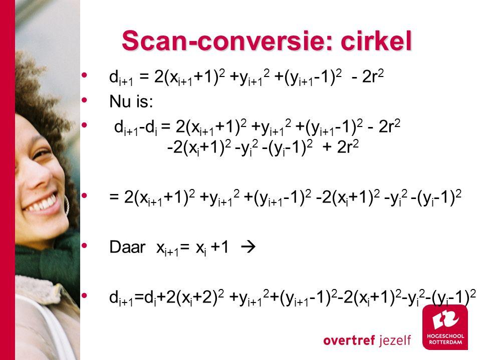 Scan-conversie: cirkel d i+1 = 2(x i+1 +1) 2 +y i+1 2 +(y i+1 -1) 2 - 2r 2 Nu is: d i+1 -d i = 2(x i+1 +1) 2 +y i+1 2 +(y i+1 -1) 2 - 2r 2 -2(x i +1) 2 -y i 2 -(y i -1) 2 + 2r 2 = 2(x i+1 +1) 2 +y i+1 2 +(y i+1 -1) 2 -2(x i +1) 2 -y i 2 -(y i -1) 2 Daar x i+1 = x i +1  d i+1 =d i +2(x i +2) 2 +y i+1 2 +(y i+1 -1) 2 -2(x i +1) 2 -y i 2 -(y i -1) 2