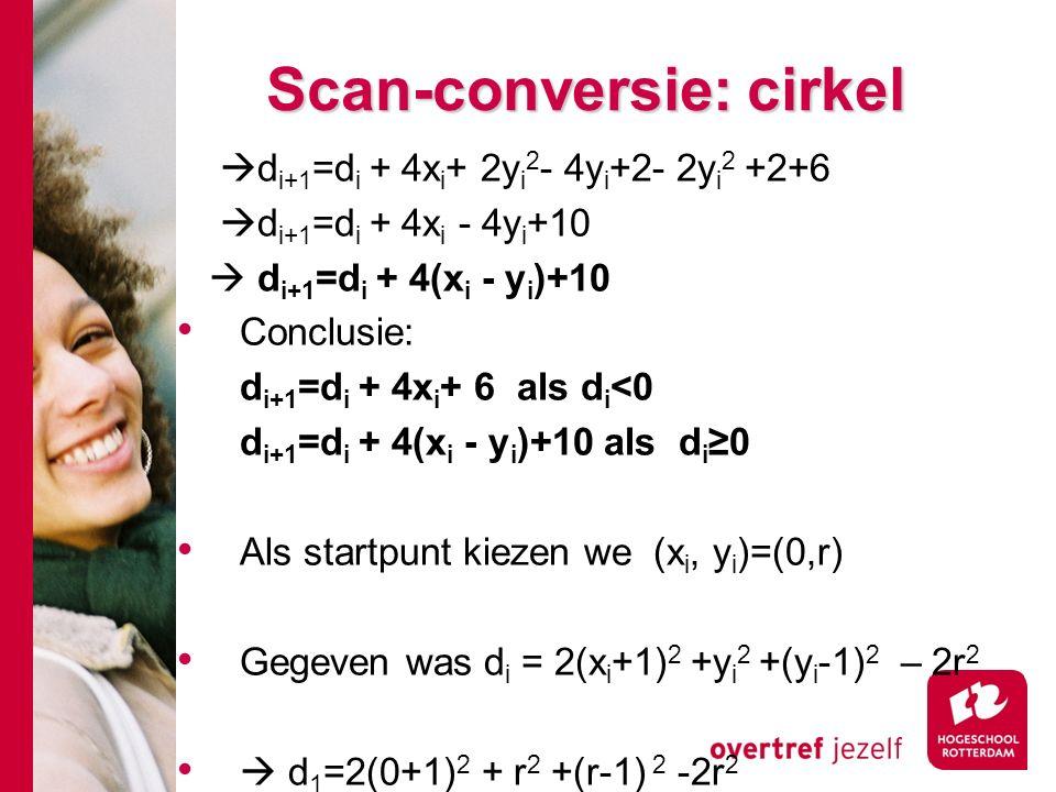 Scan-conversie: cirkel  d i+1 =d i + 4x i + 2y i 2 - 4y i +2- 2y i 2 +2+6  d i+1 =d i + 4x i - 4y i +10  d i+1 =d i + 4(x i - y i )+10 Conclusie: d i+1 =d i + 4x i + 6 als d i <0 d i+1 =d i + 4(x i - y i )+10 als d i ≥0 Als startpunt kiezen we (x i, y i )=(0,r) Gegeven was d i = 2(x i +1) 2 +y i 2 +(y i -1) 2 – 2r 2  d 1 =2(0+1) 2 + r 2 +(r-1) 2 -2r 2