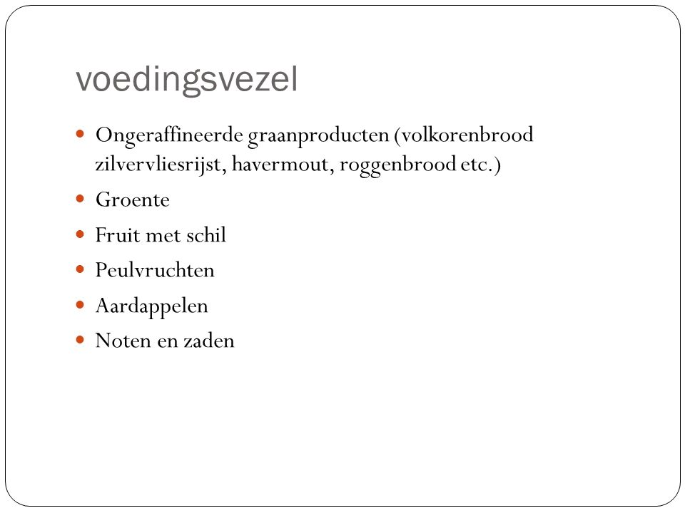 voedingsvezel Ongeraffineerde graanproducten (volkorenbrood zilvervliesrijst, havermout, roggenbrood etc.) Groente Fruit met schil Peulvruchten Aardap