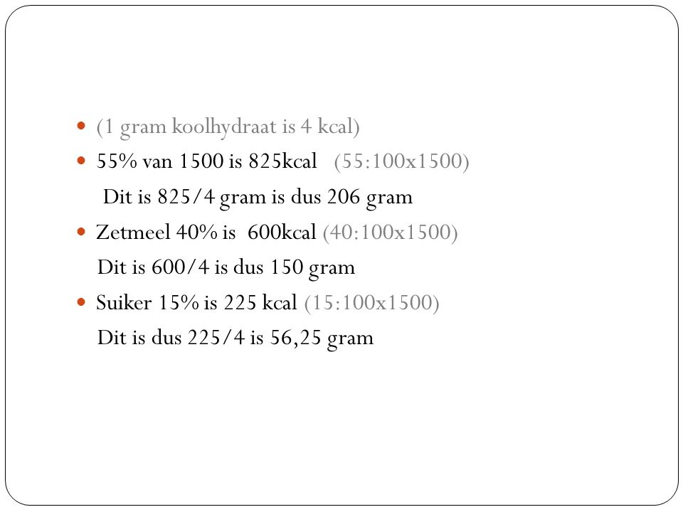 (1 gram koolhydraat is 4 kcal) 55% van 1500 is 825kcal (55:100x1500) Dit is 825/4 gram is dus 206 gram Zetmeel 40% is 600kcal (40:100x1500) Dit is 600/4 is dus 150 gram Suiker 15% is 225 kcal (15:100x1500) Dit is dus 225/4 is 56,25 gram