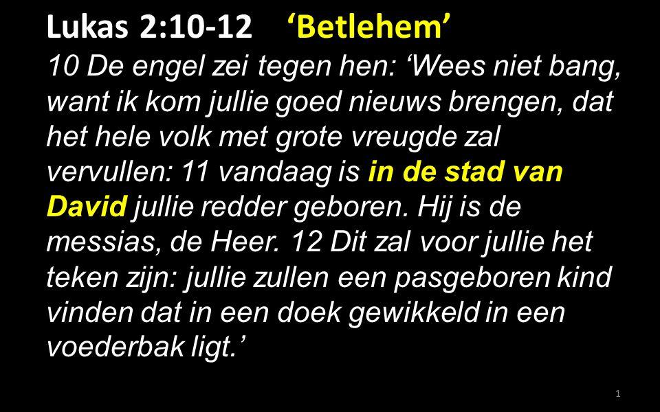 Lukas 2:10-12 'Betlehem' 10 De engel zei tegen hen: 'Wees niet bang, want ik kom jullie goed nieuws brengen, dat het hele volk met grote vreugde zal vervullen: 11 vandaag is in de stad van David jullie redder geboren.