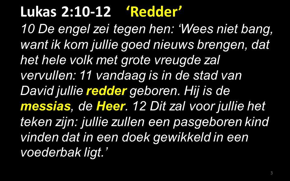 Lukas 2:10-12 'Redder' 10 De engel zei tegen hen: 'Wees niet bang, want ik kom jullie goed nieuws brengen, dat het hele volk met grote vreugde zal vervullen: 11 vandaag is in de stad van David jullie redder geboren.