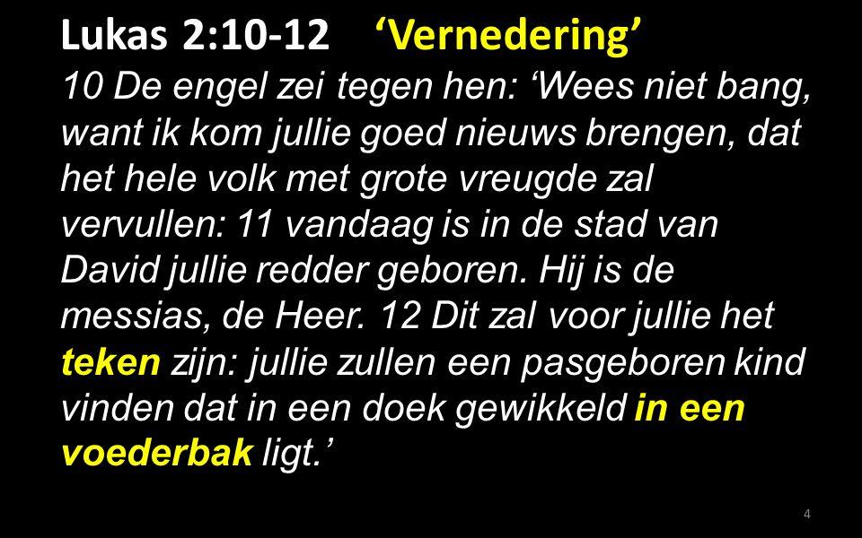 Lukas 2:10-12 'Vernedering' 10 De engel zei tegen hen: 'Wees niet bang, want ik kom jullie goed nieuws brengen, dat het hele volk met grote vreugde zal vervullen: 11 vandaag is in de stad van David jullie redder geboren.